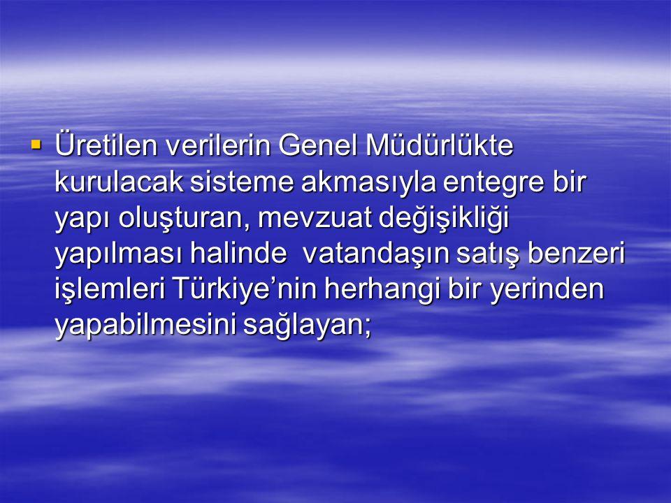  Üretilen verilerin Genel Müdürlükte kurulacak sisteme akmasıyla entegre bir yapı oluşturan, mevzuat değişikliği yapılması halinde vatandaşın satış benzeri işlemleri Türkiye'nin herhangi bir yerinden yapabilmesini sağlayan;
