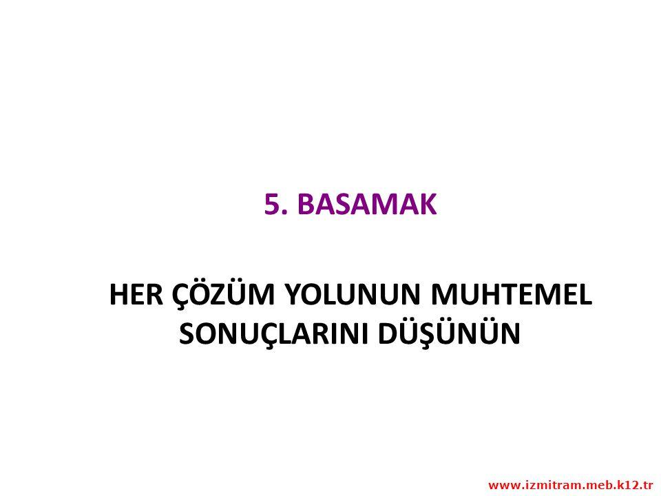 5. BASAMAK HER ÇÖZÜM YOLUNUN MUHTEMEL SONUÇLARINI DÜŞÜNÜN www.izmitram.meb.k12.tr