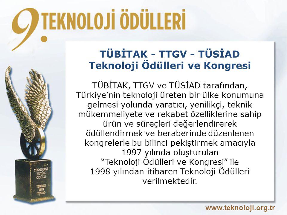 TÜBİTAK - TTGV - TÜSİAD Teknoloji Ödülleri ve Kongresi TÜBİTAK, TTGV ve TÜSİAD tarafından, Türkiye'nin teknoloji üreten bir ülke konumuna gelmesi yolunda yaratıcı, yenilikçi, teknik mükemmeliyete ve rekabet özelliklerine sahip ürün ve süreçleri değerlendirerek ödüllendirmek ve beraberinde düzenlenen kongrelerle bu bilinci pekiştirmek amacıyla 1997 yılında oluşturulan Teknoloji Ödülleri ve Kongresi ile 1998 yılından itibaren Teknoloji Ödülleri verilmektedir.