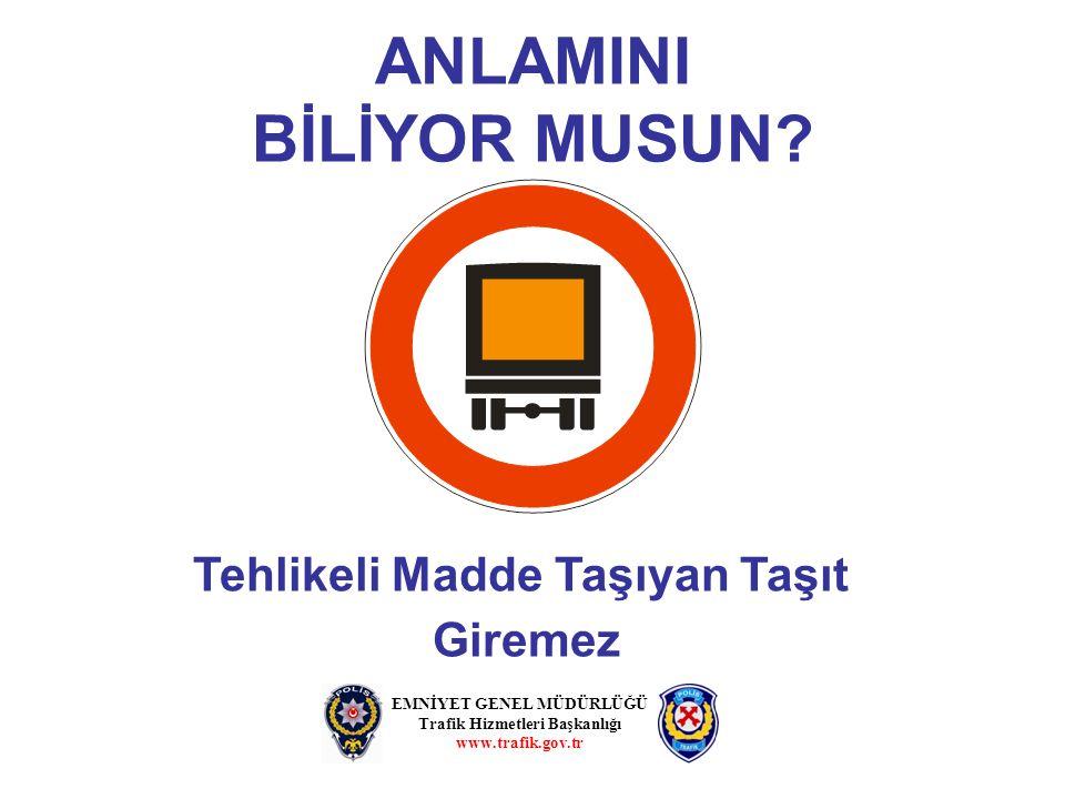 ANLAMINI BİLİYOR MUSUN? EMNİYET GENEL MÜDÜRLÜĞÜ Trafik Hizmetleri Başkanlığı www.trafik.gov.tr Tehlikeli Madde Taşıyan Taşıt Giremez