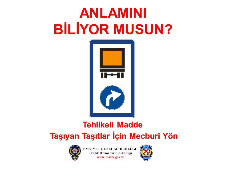ANLAMINI BİLİYOR MUSUN? EMNİYET GENEL MÜDÜRLÜĞÜ Trafik Hizmetleri Başkanlığı www.trafik.gov.tr Tehlikeli Madde Taşıyan Taşıtlar İçin Mecburi Yön