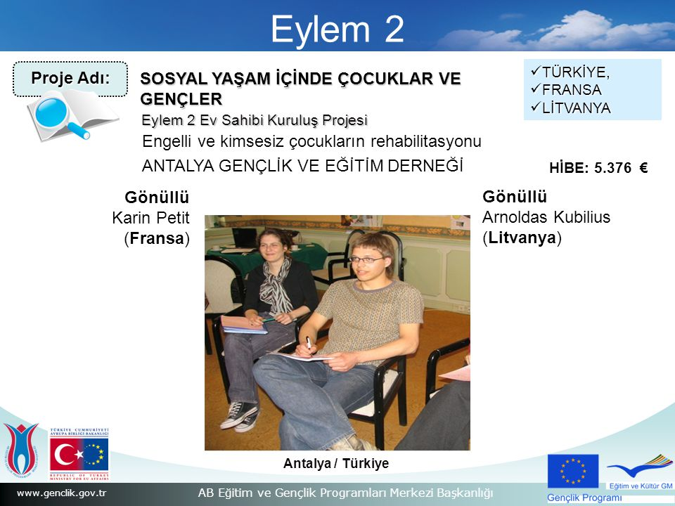 www.genclik.gov.tr AB Eğitim ve Gençlik Programları Merkezi Başkanlığı Eylem 2 Antalya / Türkiye SOSYAL YAŞAM İÇİNDE ÇOCUKLAR VE GENÇLER Engelli ve kimsesiz çocukların rehabilitasyonu ANTALYA GENÇLİK VE EĞİTİM DERNEĞİ TÜRKİYE, TÜRKİYE, FRANSA FRANSA LİTVANYA LİTVANYA HİBE: 5.376 € Eylem 2 Ev Sahibi Kuruluş Projesi Proje Adı: Gönüllü Karin Petit (Fransa) Gönüllü Arnoldas Kubilius (Litvanya)