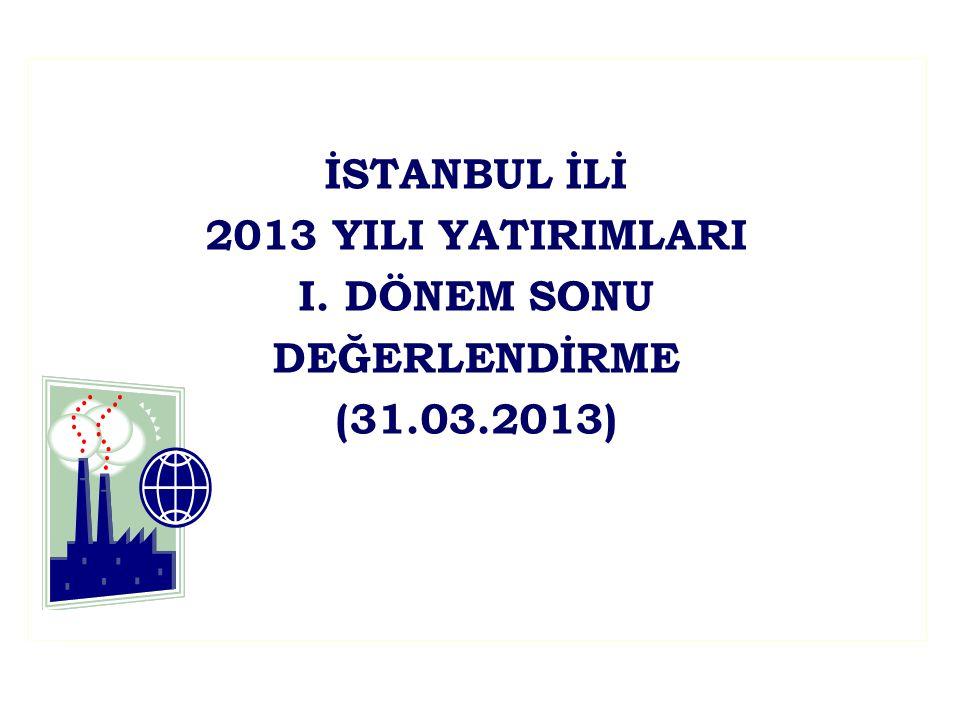 İSTANBUL İLİ 2013 YILI YATIRIMLARI I. DÖNEM SONU DEĞERLENDİRME (31.03.2013)
