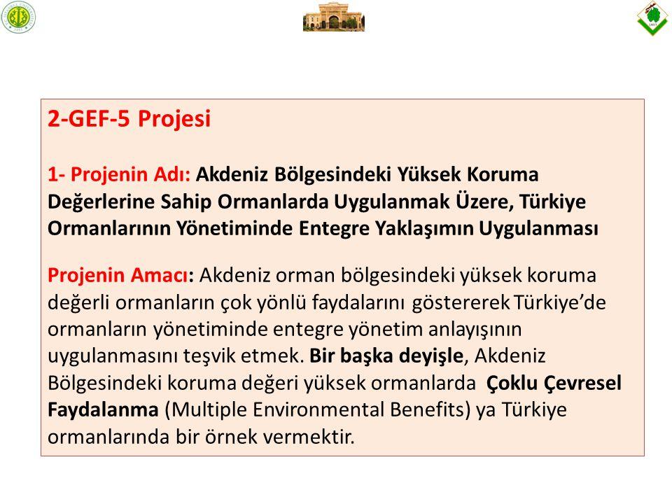 2-GEF-5 Projesi 1- Projenin Adı: Akdeniz Bölgesindeki Yüksek Koruma Değerlerine Sahip Ormanlarda Uygulanmak Üzere, Türkiye Ormanlarının Yönetiminde Entegre Yaklaşımın Uygulanması Projenin Amacı: Akdeniz orman bölgesindeki yüksek koruma değerli ormanların çok yönlü faydalarını göstererek Türkiye'de ormanların yönetiminde entegre yönetim anlayışının uygulanmasını teşvik etmek.