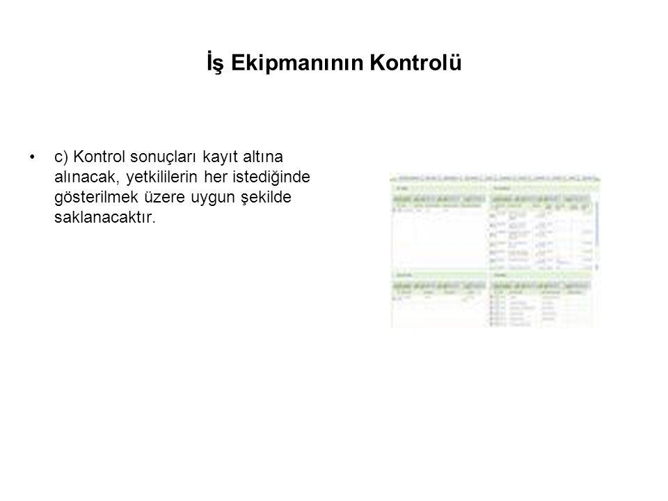 İş Ekipmanının Kontrolü c) Kontrol sonuçları kayıt altına alınacak, yetkililerin her istediğinde gösterilmek üzere uygun şekilde saklanacaktır.