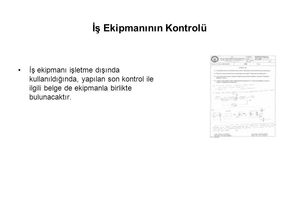 İş Ekipmanının Kontrolü İş ekipmanı işletme dışında kullanıldığında, yapılan son kontrol ile ilgili belge de ekipmanla birlikte bulunacaktır.