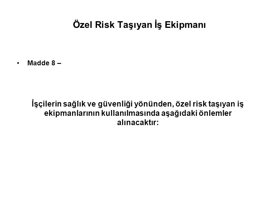 Özel Risk Taşıyan İş Ekipmanı Madde 8 – İşçilerin sağlık ve güvenliği yönünden, özel risk taşıyan iş ekipmanlarının kullanılmasında aşağıdaki önlemler alınacaktır: