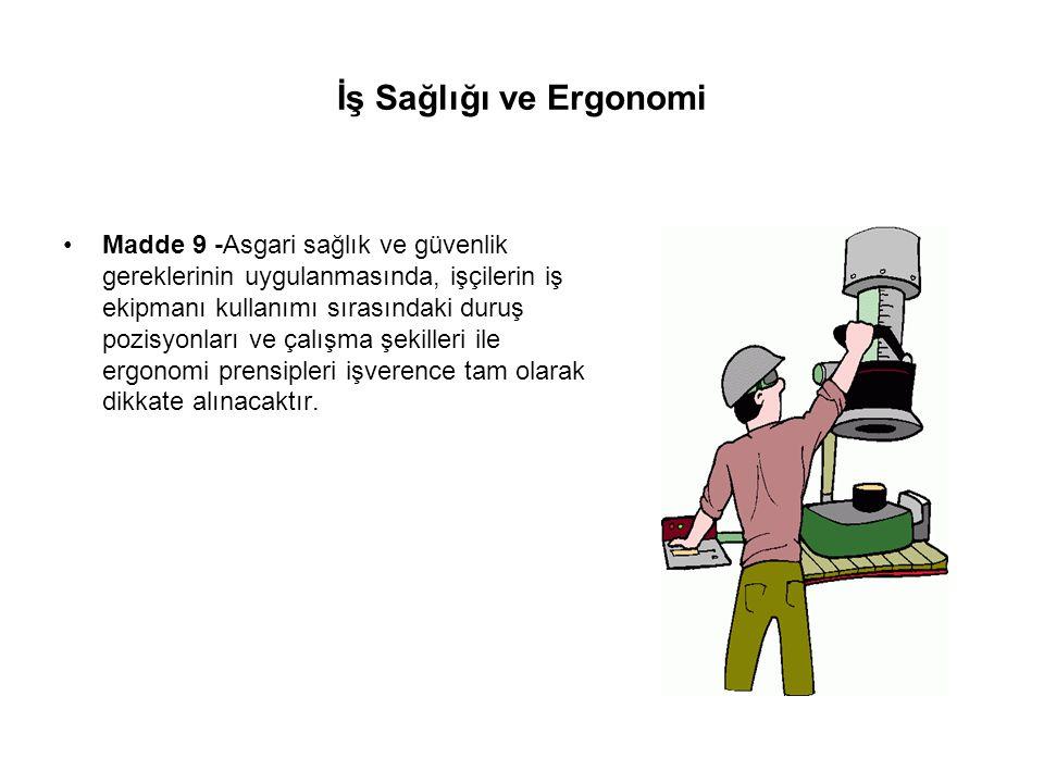 İş Sağlığı ve Ergonomi Madde 9 -Asgari sağlık ve güvenlik gereklerinin uygulanmasında, işçilerin iş ekipmanı kullanımı sırasındaki duruş pozisyonları ve çalışma şekilleri ile ergonomi prensipleri işverence tam olarak dikkate alınacaktır.