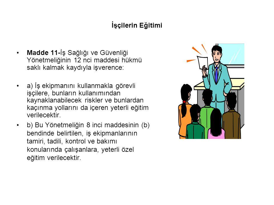 İşçilerin Eğitimi Madde 11-İş Sağlığı ve Güvenliği Yönetmeliğinin 12 nci maddesi hükmü saklı kalmak kaydıyla işverence: a) İş ekipmanını kullanmakla g