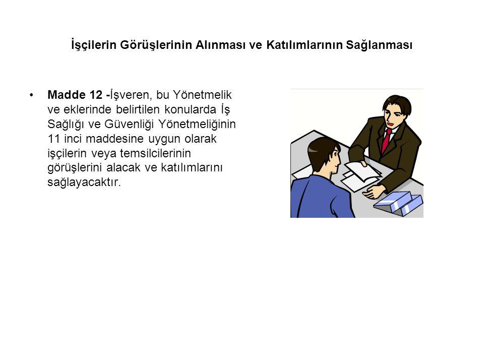 İşçilerin Görüşlerinin Alınması ve Katılımlarının Sağlanması Madde 12 -İşveren, bu Yönetmelik ve eklerinde belirtilen konularda İş Sağlığı ve Güvenliğ