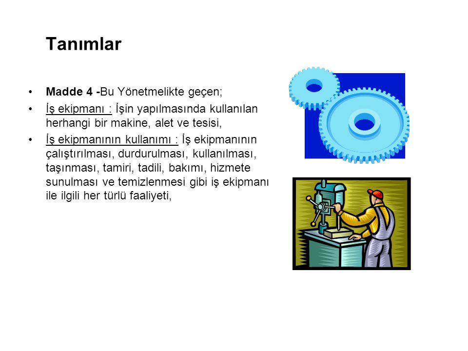 Tanımlar Madde 4 -Bu Yönetmelikte geçen; İş ekipmanı : İşin yapılmasında kullanılan herhangi bir makine, alet ve tesisi, İş ekipmanının kullanımı : İş