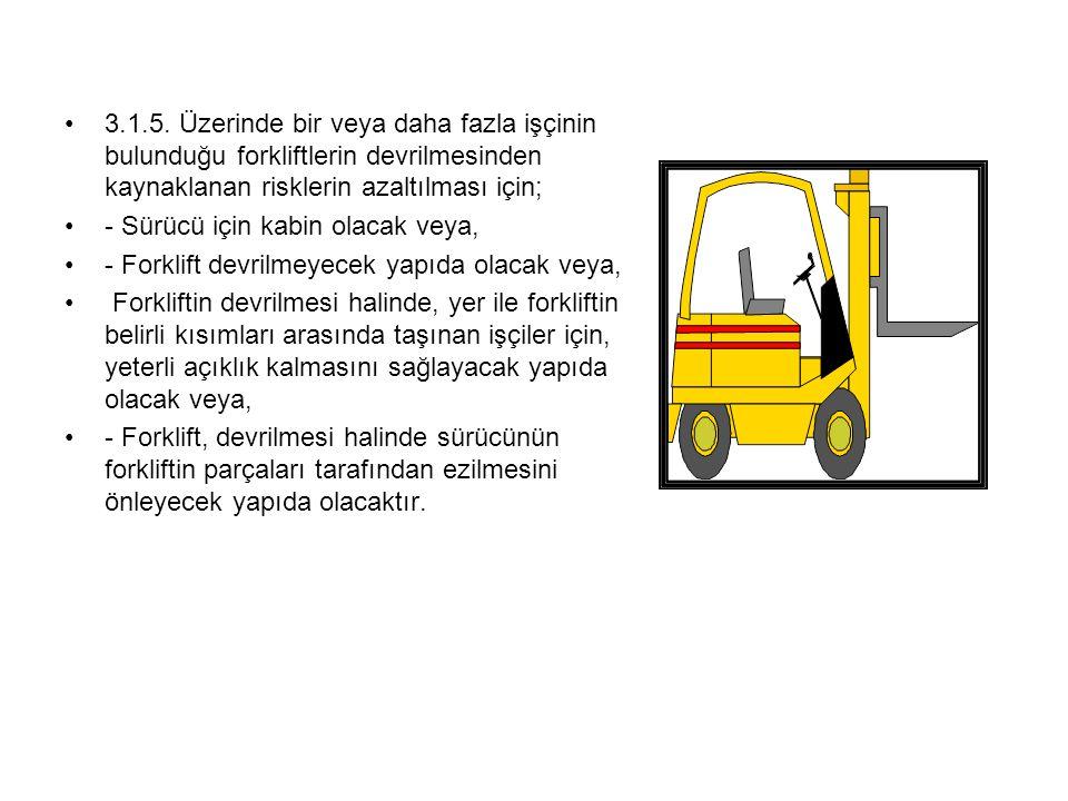 3.1.5. Üzerinde bir veya daha fazla işçinin bulunduğu forkliftlerin devrilmesinden kaynaklanan risklerin azaltılması için; - Sürücü için kabin olacak