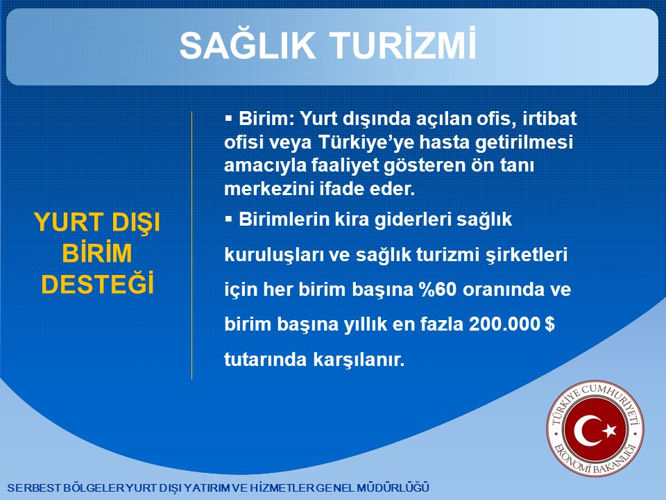 SERBEST BÖLGELER YURT DIŞI YATIRIM VE HİZMETLER GENEL MÜDÜRLÜĞÜ SAĞLIK TURİZMİ YURT DIŞI BİRİM DESTEĞİ  Birim: Yurt dışında açılan ofis, irtibat ofisi veya Türkiye'ye hasta getirilmesi amacıyla faaliyet gösteren ön tanı merkezini ifade eder.