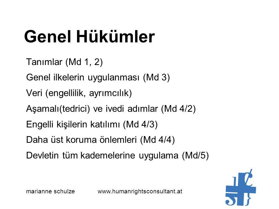 Genel Hükümler Tanımlar (Md 1, 2) Genel ilkelerin uygulanması (Md 3) Veri (engellilik, ayrımcılık) Aşamalı(tedrici) ve ivedi adımlar (Md 4/2) Engelli kişilerin katılımı (Md 4/3) Daha üst koruma önlemleri (Md 4/4) Devletin tüm kademelerine uygulama (Md/5) marianne schulze www.humanrightsconsultant.at