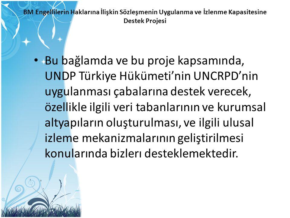BM Engellilerin Haklarına İlişkin Sözleşmenin Uygulanma ve İzlenme Kapasitesine Destek Projesi Bu bağlamda ve bu proje kapsamında, UNDP Türkiye Hüküme