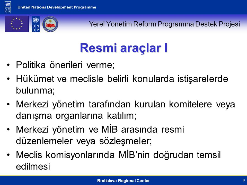 Yerel Yönetim Reform Programına Destek Projesi Bratislava Regional Center 8 Resmi araçlar I Politika önerileri verme; Hükümet ve meclisle belirli konularda istişarelerde bulunma; Merkezi yönetim tarafından kurulan komitelere veya danışma organlarına katılım; Merkezi yönetim ve MİB arasında resmi düzenlemeler veya sözleşmeler; Meclis komisyonlarında MİB'nin doğrudan temsil edilmesi