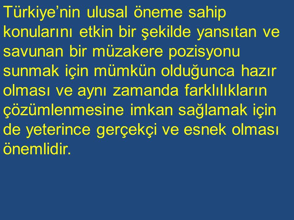 Türkiye'nin ulusal öneme sahip konularını etkin bir şekilde yansıtan ve savunan bir müzakere pozisyonu sunmak için mümkün olduğunca hazır olması ve aynı zamanda farklılıkların çözümlenmesine imkan sağlamak için de yeterince gerçekçi ve esnek olması önemlidir.