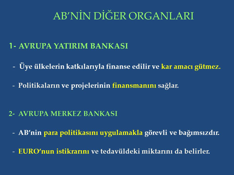 AB'NİN DİĞER ORGANLARI 1- AVRUPA YATIRIM BANKASI - Üye ülkelerin katkılarıyla finanse edilir ve kar amacı gütmez. - Politikaların ve projelerinin fina