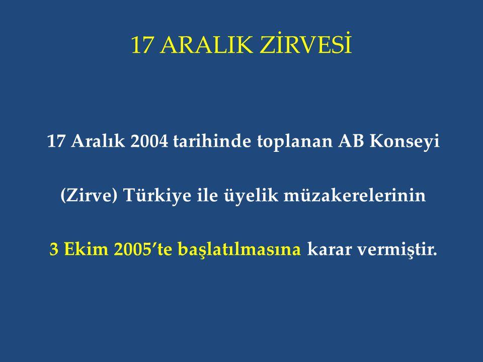17 ARALIK ZİRVESİ 17 Aralık 2004 tarihinde toplanan AB Konseyi (Zirve) Türkiye ile üyelik müzakerelerinin 3 Ekim 2005'te başlatılmasına karar vermiştir.