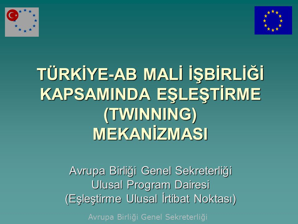 TÜRKİYE-AB MALİ İŞBİRLİĞİ KAPSAMINDA EŞLEŞTİRME (TWINNING) MEKANİZMASI Avrupa Birliği Genel Sekreterliği Ulusal Program Dairesi (Eşleştirme Ulusal İrt