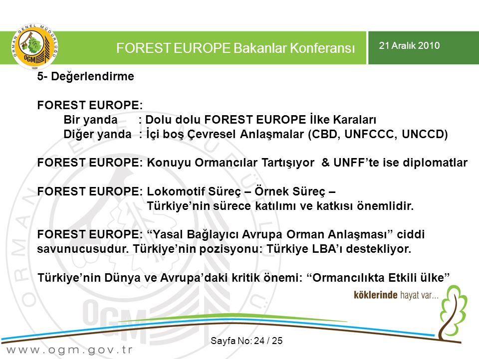 21 Aralık 2010 FOREST EUROPE Bakanlar Konferansı Sayfa No: 24 / 25 5- Değerlendirme FOREST EUROPE: Bir yanda : Dolu dolu FOREST EUROPE İlke Karaları Diğer yanda : İçi boş Çevresel Anlaşmalar (CBD, UNFCCC, UNCCD) FOREST EUROPE: Konuyu Ormancılar Tartışıyor & UNFF'te ise diplomatlar FOREST EUROPE: Lokomotif Süreç – Örnek Süreç – Türkiye'nin sürece katılımı ve katkısı önemlidir.