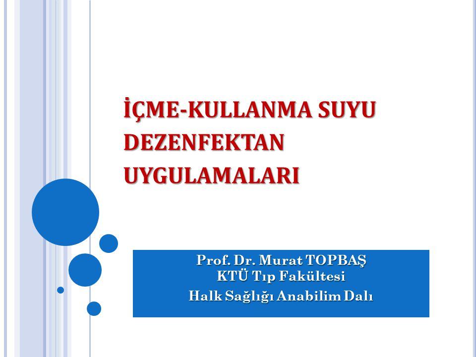 İÇME-KULLANMA SUYU DEZENFEKTAN UYGULAMALARI Prof. Dr. Murat TOPBAŞ KTÜ Tıp Fakültesi Halk Sağlığı Anabilim Dalı