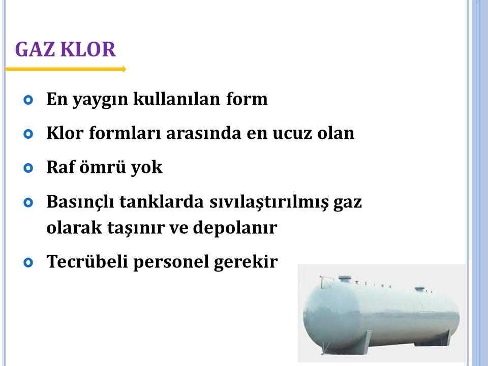 GAZ KLOR  En yaygın kullanılan form  Klor formları arasında en ucuz olan  Raf ömrü yok  Basınçlı tanklarda sıvılaştırılmış gaz olarak taşınır ve d