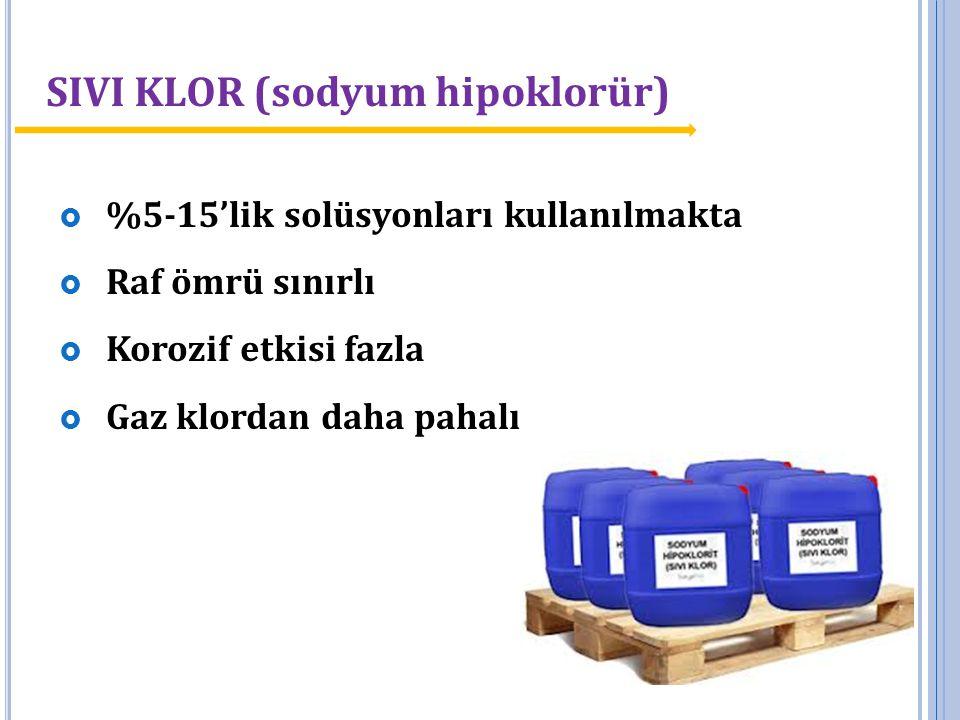 SIVI KLOR (sodyum hipoklorür)  %5-15'lik solüsyonları kullanılmakta  Raf ömrü sınırlı  Korozif etkisi fazla  Gaz klordan daha pahalı