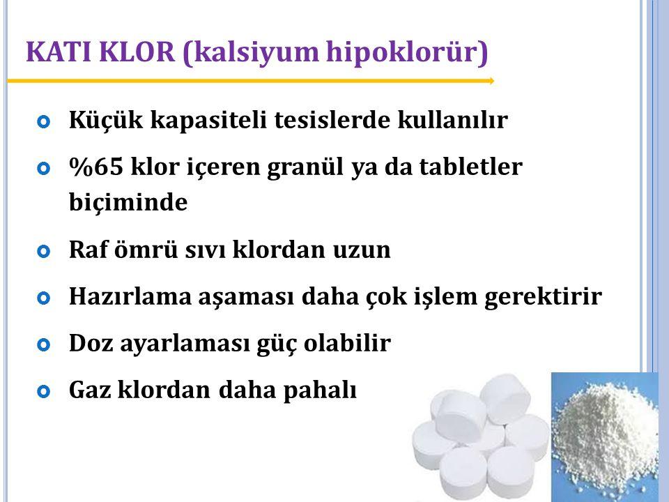 KATI KLOR (kalsiyum hipoklorür)  Küçük kapasiteli tesislerde kullanılır  %65 klor içeren granül ya da tabletler biçiminde  Raf ömrü sıvı klordan uz