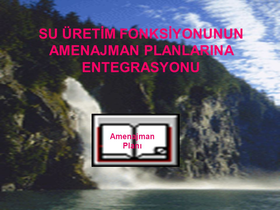 Amenajman Planı SU ÜRETİM FONKSİYONUNUN AMENAJMAN PLANLARINA ENTEGRASYONU