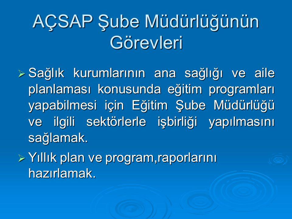AÇSAP Şube Müdürlüğünün Görevleri  Sağlık kurumlarının ana sağlığı ve aile planlaması konusunda eğitim programları yapabilmesi için Eğitim Şube Müdür