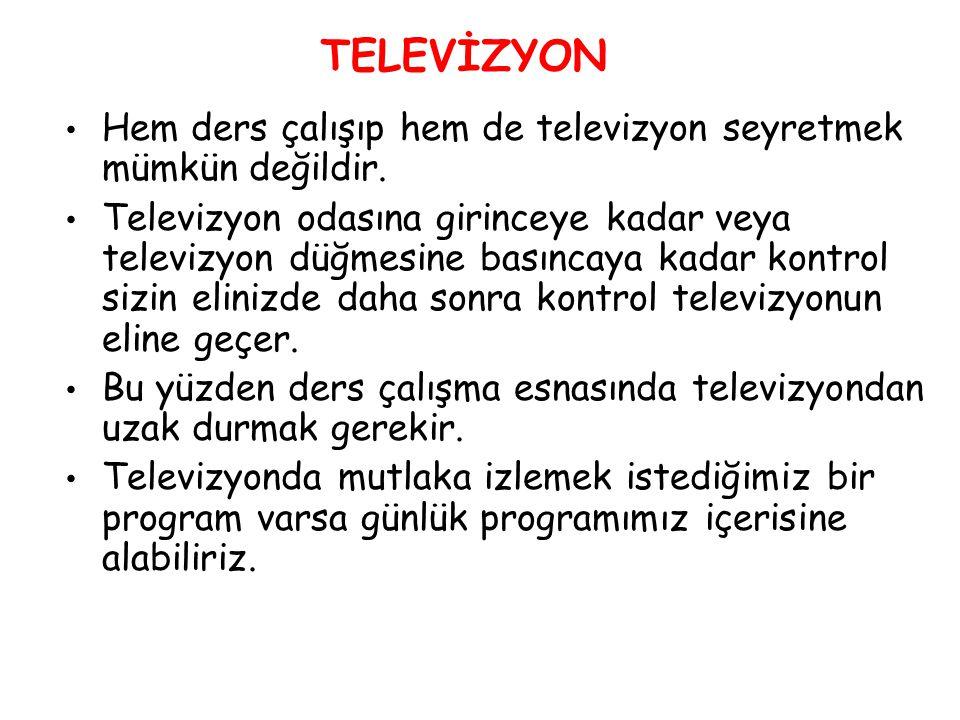 TELEVİZYON Hem ders çalışıp hem de televizyon seyretmek mümkün değildir. Televizyon odasına girinceye kadar veya televizyon düğmesine basıncaya kadar