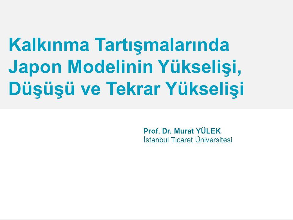 Kalkınma Tartışmalarında Japon Modelinin Yükselişi, Düşüşü ve Tekrar Yükselişi Prof.
