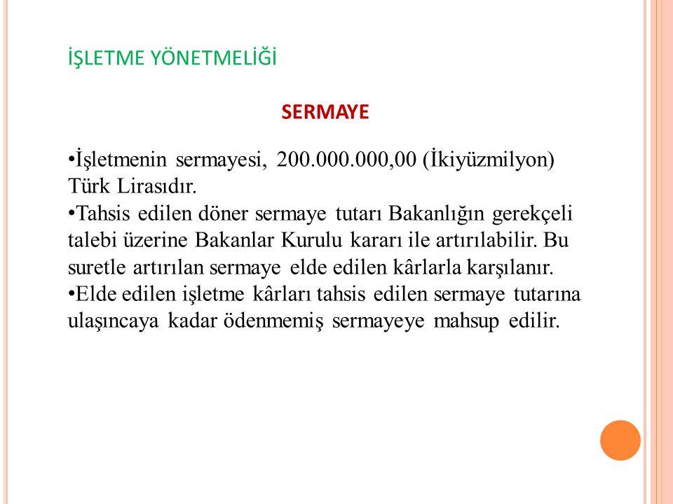 İŞLETME YÖNETMELİĞİ SERMAYE İşletmenin sermayesi, 200.000.000,00 (İkiyüzmilyon) Türk Lirasıdır. Tahsis edilen döner sermaye tutarı Bakanlığın gerekçel