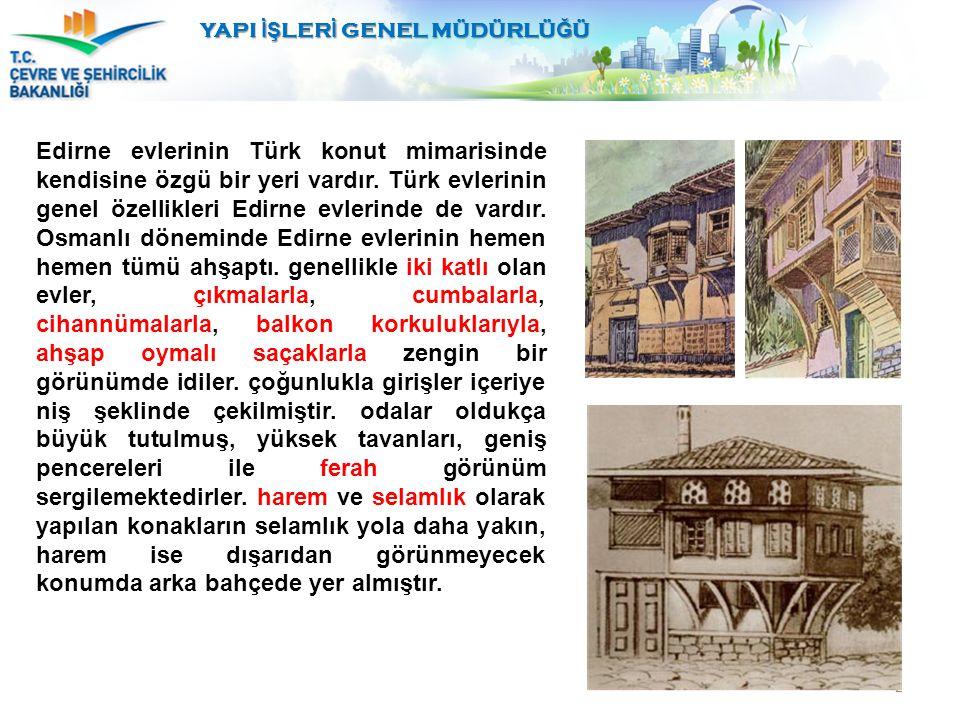 2 Edirne evlerinin Türk konut mimarisinde kendisine özgü bir yeri vardır. Türk evlerinin genel özellikleri Edirne evlerinde de vardır. Osmanlı dönemin