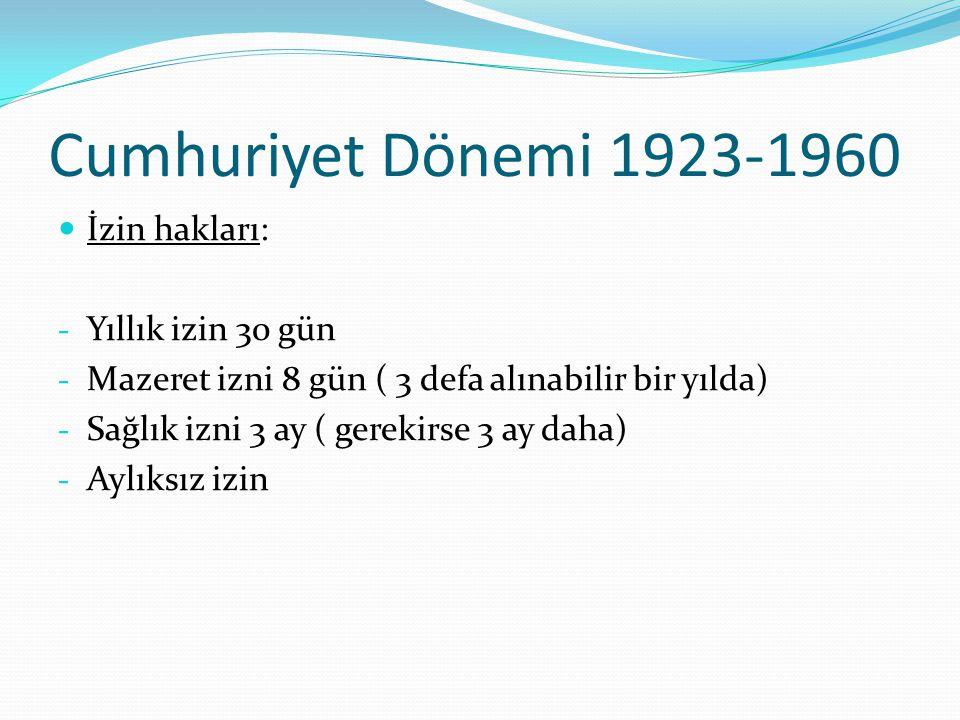 Cumhuriyet Dönemi 1923-1960 İzin hakları: - Yıllık izin 30 gün - Mazeret izni 8 gün ( 3 defa alınabilir bir yılda) - Sağlık izni 3 ay ( gerekirse 3 ay