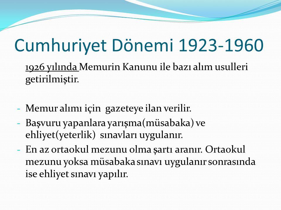 Cumhuriyet Dönemi 1923-1960 1926 yılında Memurin Kanunu ile bazı alım usulleri getirilmiştir. - Memur alımı için gazeteye ilan verilir. - Başvuru yapa