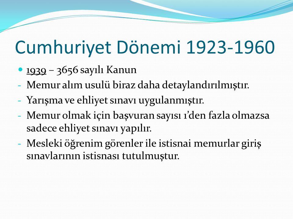 Cumhuriyet Dönemi 1923-1960 1939 – 3656 sayılı Kanun - Memur alım usulü biraz daha detaylandırılmıştır. - Yarışma ve ehliyet sınavı uygulanmıştır. - M