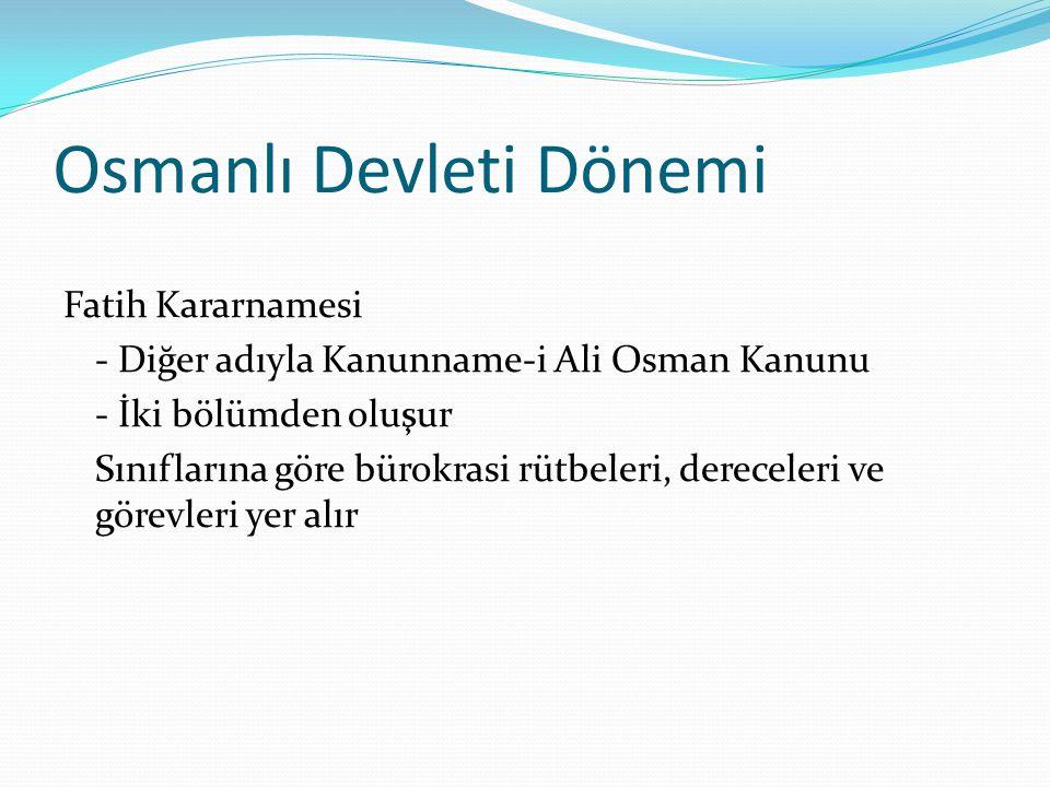 Osmanlı Devleti Dönemi Osmanlı Devleti personel sınıflandırması - İlmiye (hukukçu, öğretim üyesi, din adamları) - Kalemiye (idari görevliler) - Seyfiye (asker) * Memur seçimi ve yetiştirilmesine büyük önem verilmiştir.
