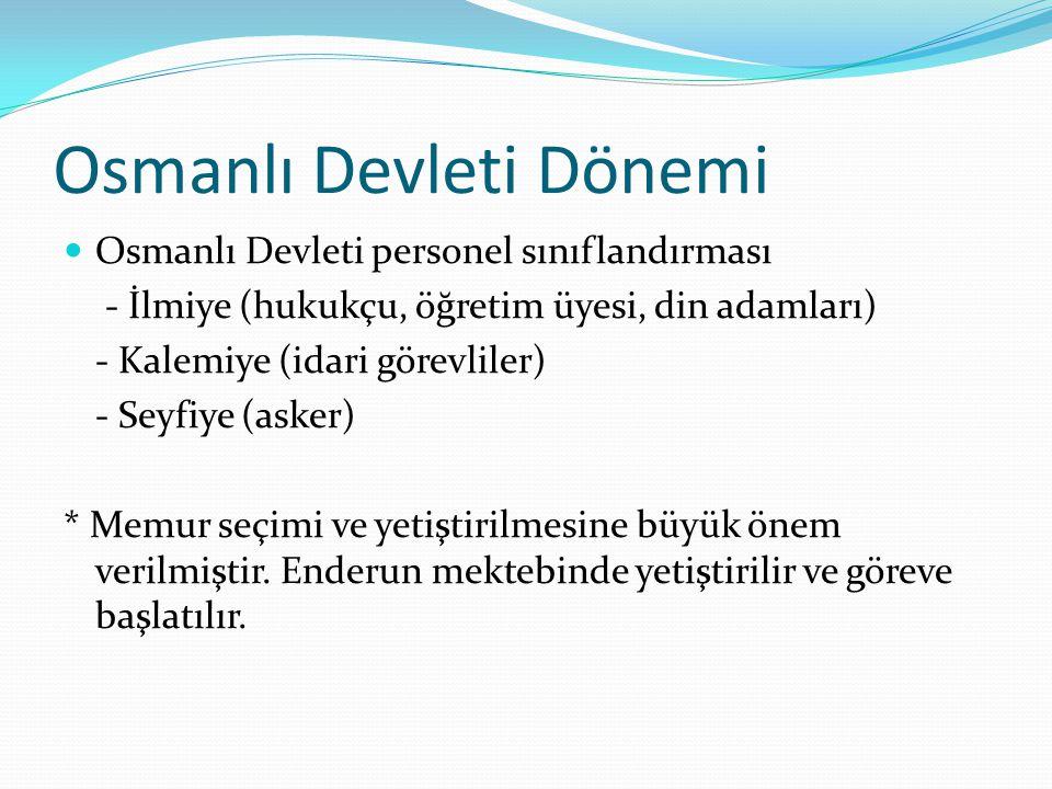 Osmanlı Devleti Dönemi 1856- Islahat Fermanı Hangi tebaadan olursa olsun herkesin memur olabileceği belirtilmiştir 1879- Kanuni Esasi Bütün Osmanlı toplumu kanun önünde eşittir ve herkes liyakat ve ehliyete göre memuriyete girebilir.