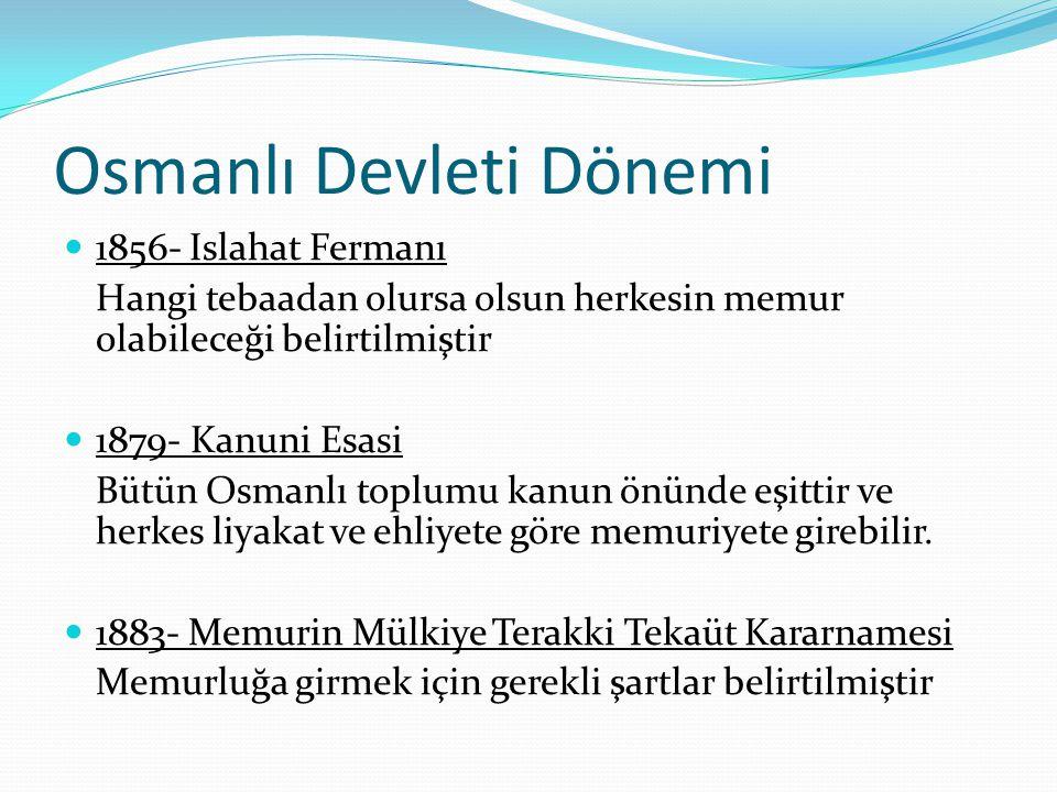 Osmanlı Devleti Dönemi 1856- Islahat Fermanı Hangi tebaadan olursa olsun herkesin memur olabileceği belirtilmiştir 1879- Kanuni Esasi Bütün Osmanlı to