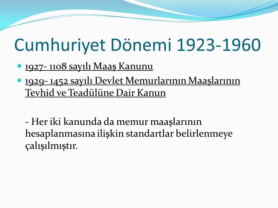 Cumhuriyet Dönemi 1923-1960 1927- 1108 sayılı Maaş Kanunu 1929- 1452 sayılı Devlet Memurlarının Maaşlarının Tevhid ve Teadülüne Dair Kanun - Her iki k