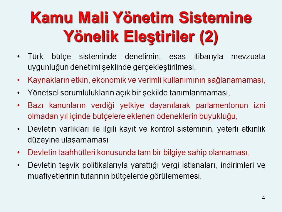 Kamu Mali Yönetim Sistemine Yönelik Eleştiriler (2) Türk bütçe sisteminde denetimin, esas itibarıyla mevzuata uygunluğun denetimi şeklinde gerçekleştirilmesi, Kaynakların etkin, ekonomik ve verimli kullanımının sağlanamaması, Yönetsel sorumlulukların açık bir şekilde tanımlanmaması, Bazı kanunların verdiği yetkiye dayanılarak parlamentonun izni olmadan yıl içinde bütçelere eklenen ödeneklerin büyüklüğü, Devletin varlıkları ile ilgili kayıt ve kontrol sisteminin, yeterli etkinlik düzeyine ulaşamaması Devletin taahhütleri konusunda tam bir bilgiye sahip olamaması, Devletin teşvik politikalarıyla yarattığı vergi istisnaları, indirimleri ve muafiyetlerinin tutarının bütçelerde görülememesi, 4