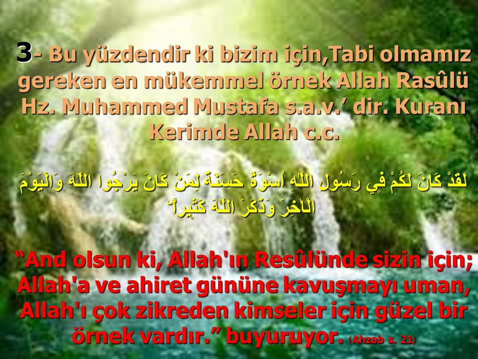 3 - Bu yüzdendir ki bizim için,Tabi olmamız gereken en mükemmel örnek Allah Rasûlü Hz. Muhammed Mustafa s.a.v.' dir. Kuranı Kerimde Allah c.c. لَقَدْ