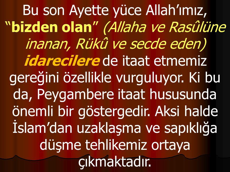 Bu son Ayette yüce Allah'ımız, bizden olan (Allaha ve Rasûlüne inanan, Rükû ve secde eden) idarecilere de itaat etmemiz gereğini özellikle vurguluyor.