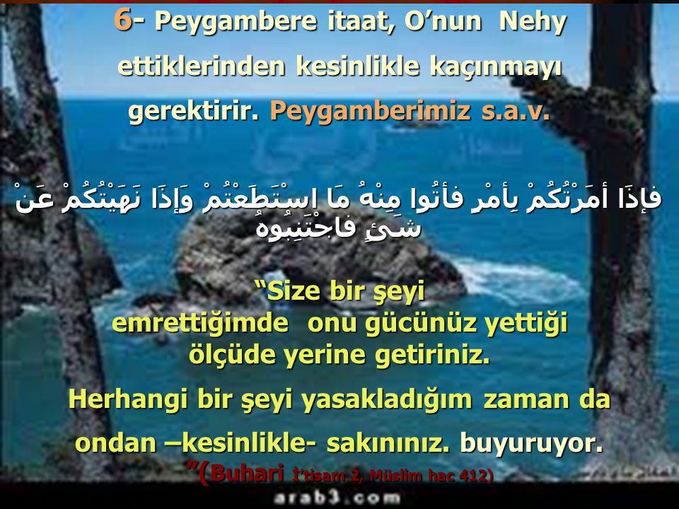6- Peygambere itaat, O'nun Nehy ettiklerinden kesinlikle kaçınmayı gerektirir. Peygamberimiz s.a.v. فإذَا أمَرْتُكُمْ بِأمْرٍ فأتُوا مِنْهُ مَا اسْتَط