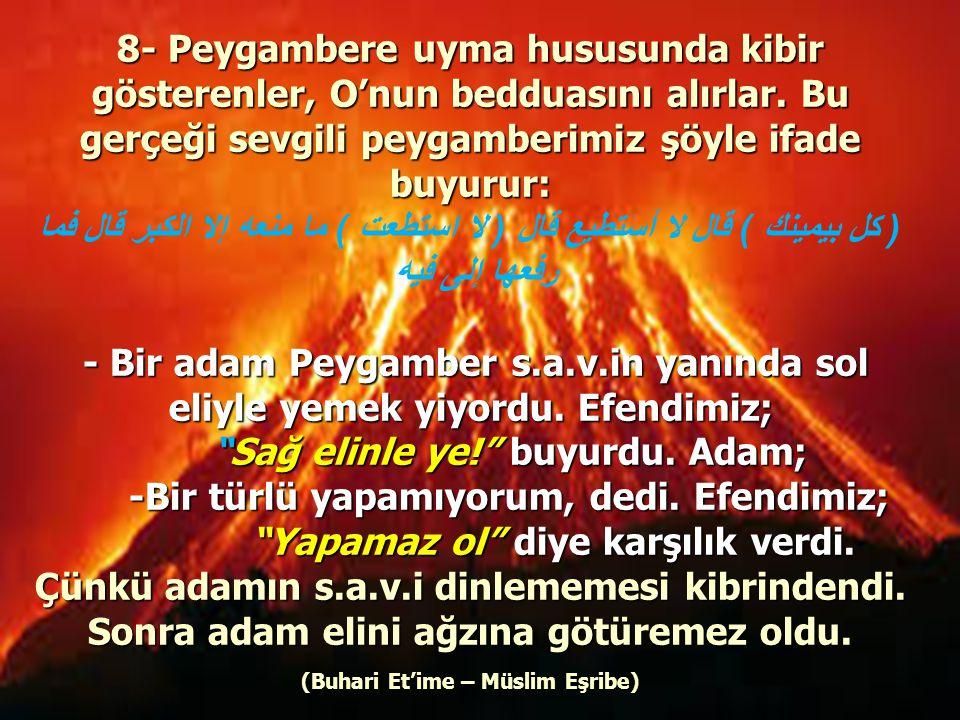 8- Peygambere uyma hususunda kibir gösterenler, O'nun bedduasını alırlar. Bu gerçeği sevgili peygamberimiz şöyle ifade buyurur: ( كل بيمينك ) قال لا أ