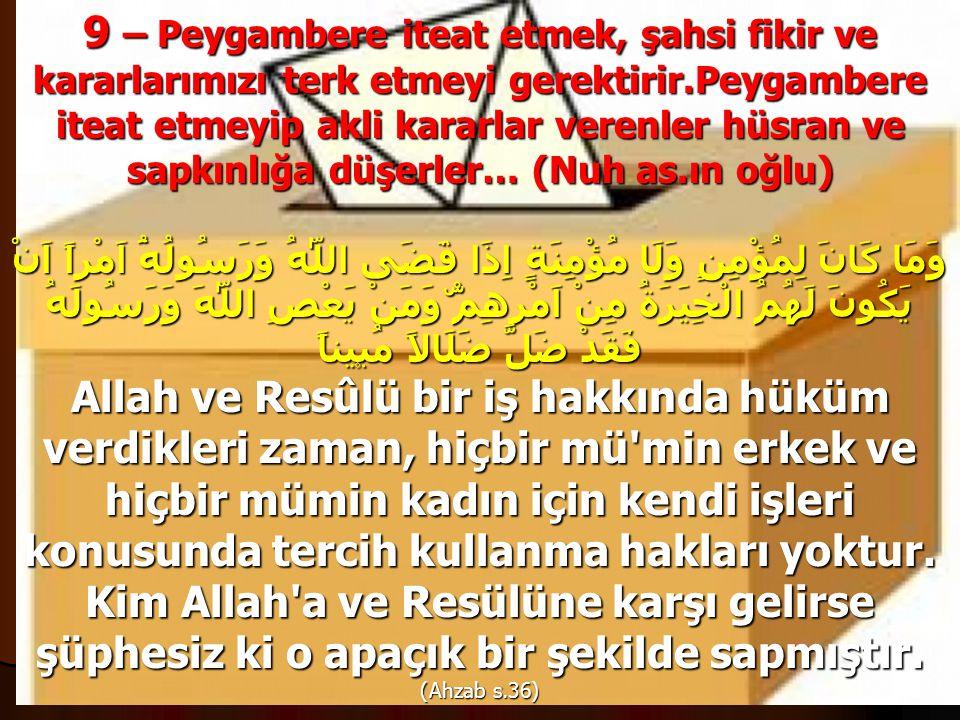 9 – Peygambere iteat etmek, şahsi fikir ve kararlarımızı terk etmeyi gerektirir.Peygambere iteat etmeyip akli kararlar verenler hüsran ve sapkınlığa düşerler… (Nuh as.ın oğlu) وَمَا كَانَ لِمُؤْمِنٍ وَلَا مُؤْمِنَةٍ اِذَا قَضَى اللّٰهُ وَرَسُولُهُٓ اَمْراً اَنْ يَكُونَ لَهُمُ الْخِيَرَةُ مِنْ اَمْرِهِمْۜ وَمَنْ يَعْصِ اللّٰهَ وَرَسُولَهُ فَقَدْ ضَلَّ ضَلَالاً مُب۪يناً Allah ve Resûlü bir iş hakkında hüküm verdikleri zaman, hiçbir mü min erkek ve hiçbir mümin kadın için kendi işleri konusunda tercih kullanma hakları yoktur.