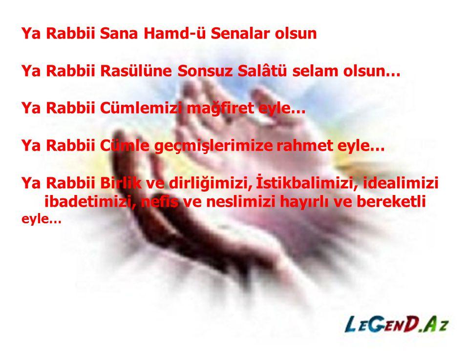 Ya Rabbii Sana Hamd-ü Senalar olsun Ya Rabbii Rasülüne Sonsuz Salâtü selam olsun… Ya Rabbii Cümlemizi mağfiret eyle… Ya Rabbii Cümle geçmişlerimize ra
