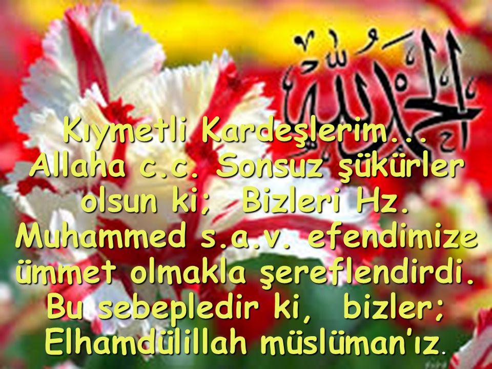 Kıymetli Kardeşlerim... Allaha c.c. Sonsuz şükürler olsun ki; Bizleri Hz. Muhammed s.a.v. efendimize ümmet olmakla şereflendirdi. Bu sebepledir ki, bi